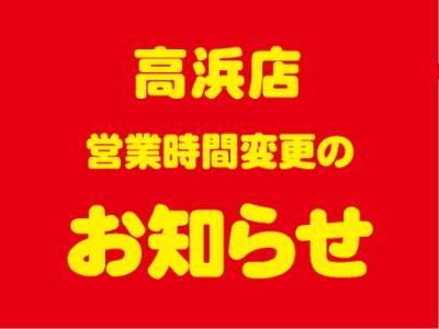 高浜店 営業時間変更のお知らせ